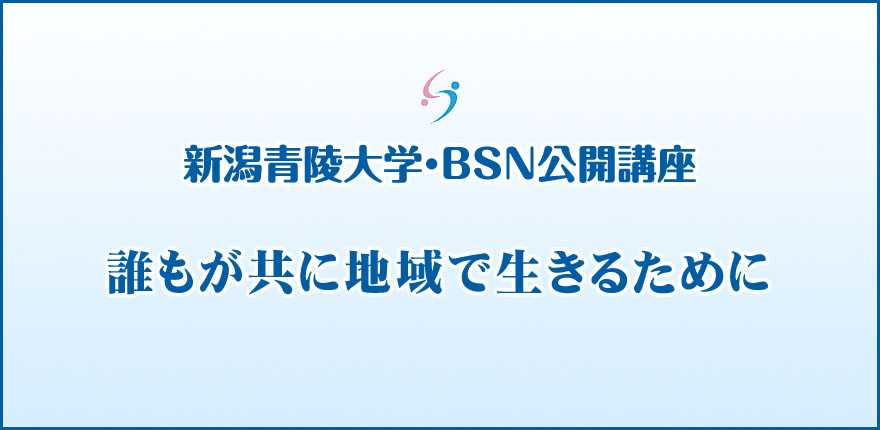 新潟青陵大学・BSN公開講座 「誰もが共に地域で生きるために」【秋季】