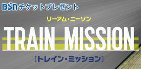 BSNチケットプレゼント『トレイン・ミッション』