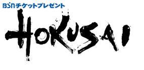 BSNチケットプレゼント『HOKUSAI』