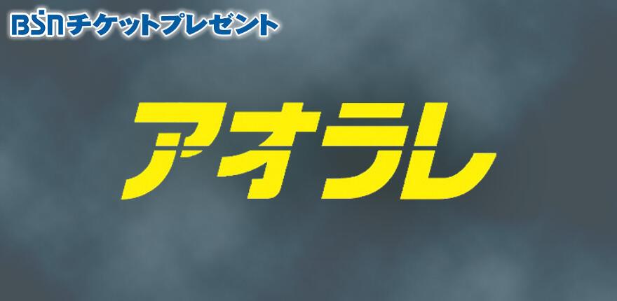 BSNチケットプレゼント『アオラレ』イメージ