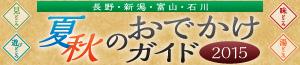 その他 長野・新潟・富山・石川 夏/秋のおでかけガイド2015