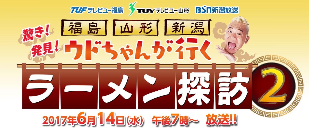 「福島・山形・新潟 ウドちゃんが行く 驚き!発見!ラーメン探訪2」(2017/6/14放送)